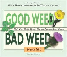 Good Weed Bad Weed: Who's Who, What to Do, and Why Some Deserve a Second Chance (All You Need to Know About the Weeds in Your Yard): Nancy Gift.