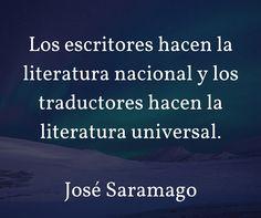 Los escritores hacen la literatura nacional y los traductores hacen la literatura universal. José Saramago