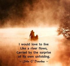 I would love to live like a river flows, carried by the surprise... | John O'Donohue Picture Quotes | Quoteswave