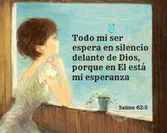 Todo mi ser espera en silencio delante de Dios, porque en El está mi esperanza. Salmo 62.5