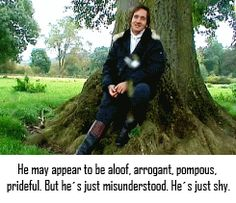 """2005 P movie version - Matthew Macfadyen talks about his take on """"Mr. Darcy"""". """"...He's shy.""""   I agree. He's had women sending their daughters after him (since he was a great """"catch"""") since he was a teen. He is not very verbal, so new situations overwhelm him a bit, (and he hides behind formal manners). So for him to meet a young woman who does NOT chase him...is novelty."""