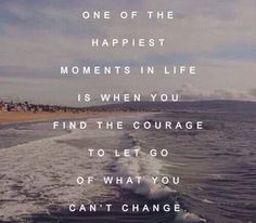 7) One of the happiest moments in life is when you find the courage to let go of what you can't change -Cosmopolitan.nl