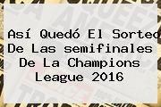 http://tecnoautos.com/wp-content/uploads/imagenes/tendencias/thumbs/asi-quedo-el-sorteo-de-las-semifinales-de-la-champions-league-2016.jpg Semifinales Champions 2016. Así quedó el sorteo de las semifinales de la Champions League 2016, Enlaces, Imágenes, Videos y Tweets - http://tecnoautos.com/actualidad/semifinales-champions-2016-asi-quedo-el-sorteo-de-las-semifinales-de-la-champions-league-2016/