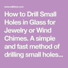 How to Drill Small Holes in Glass for Jewelry or Wind Chimes. A simple and fast method of drilling small holes in glass for jewelry or wind chimes. Find a suitable container to submerge the glass under water while drilling.