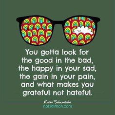 you gotta look for the good in the bad, the happy in your sad, the gain in your pain and what makes you grateful not hateful. -karen salmansehn