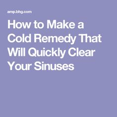 How to Make a Cold Remedy That Will Quickly Clear Your Sinuses