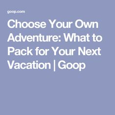 Choose Your Own Adventure: What to Pack for Your Next Vacation   Goop