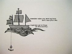 """""""remember whe you were my boat and I was your sea, together we'd float so delicately"""" ...love this idea for tattoo. I get the ship, he gets the anchor <3"""