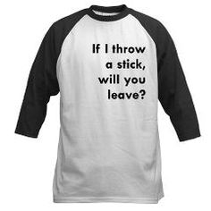 If I throw a stick will you leave? Baseball Jersey