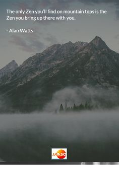 The only Zen you'll find on mountain tops is the Zen you bring up there with you. - Alan Watts #quotes
