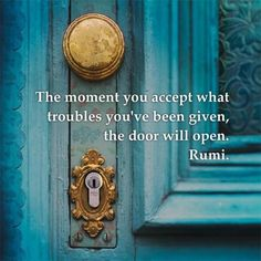 Rumi The moment you except what troubles you've been given, the door will open