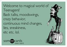 Welcome to magical world of Teenagers! Back talks, moodswings, crazy behavior, continuous mind changes, lies, sneakiness, etc etc. lol.