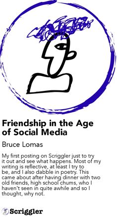 Friendship in the Age of Social Media by Bruce Lomas https://scriggler.com/detailPost/story/85373 My first posting on Scriggler just to try it out and see what happens. Most of my writing is reflective, at least I try to be, and I also dabble in poetry. This came about after having dinner with two old friends, high school chums, who I haven't seen in quite awhile and so I thought, why not.