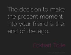 """Eckhart Tolle -  """"The decision to make the present moment into your friend is the end of the ego"""""""