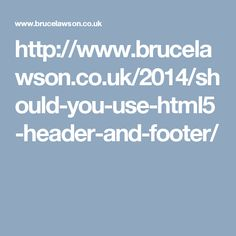 http://www.brucelawson.co.uk/2014/should-you-use-html5-header-and-footer/