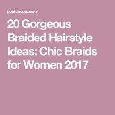 20 Gorgeous Braided Hairstyle Ideas: Chic Braids for Women 2017