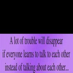 A lot of trouble will disappear if everyone learns to talk to each other instead of talking about each other... Cute Quotes, Best Quotes, Favorite Quotes, Funny Quotes, Awesome Quotes, Epic Quotes, Quotable Quotes, Sassy Quotes, Interesting Quotes