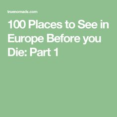 100 Places to See in Europe Before you Die: Part 1