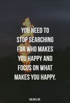 Stop searching for who makes you happy and focus on what makes you happy