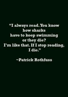 """I always read. You know how sharks have to keep swimming or they die? I'm like that. If I stop reading, I die."" - Patrick Rothfuss #quotes #writing #reading"