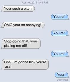 Grammar Police brutality. You're such a bitch. ;-)