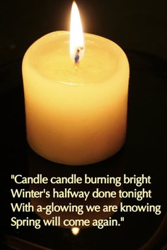 """""""Candle candle burning bright, Winter's halfway done tonight with a-glowing we are knowing Spring will come again."""""""