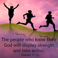 The people who know their God will display strength and take action. Daniel 11:32