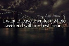 i want to leave town for a whole weekend with my friends