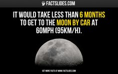 It would take less than 6 months to get to the Moon by car at 60mph (95km/h).