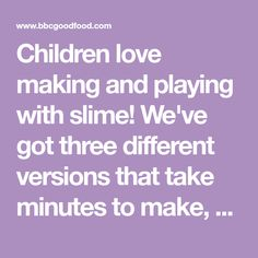 Children love making and playing with slime! We've got three different versions that take minutes to make, keep for weeks and give hours of playtime fun.