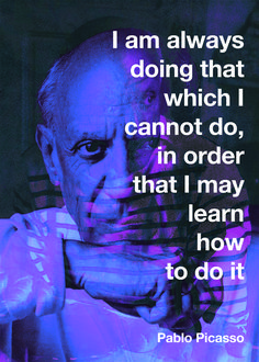 """I am always doing that which I cannot do, in order that I may learn how to do it""  - Pablo Picasso -"