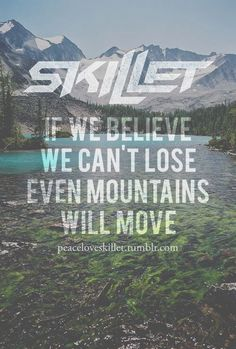 """""""If we believe we can't lost even mountains will move,"""" --Skillet; """"Battle Cry""""; Rise (Deluxe Edition)"""