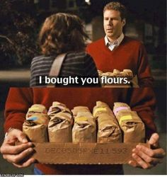 """""""I bought you flours"""" - Will Ferrel movie quote in Stranger Than Fiction. My favorite part of the movie."""