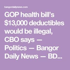 GOP health bill's $13,000 deductibles would be illegal, CBO says — Politics — Bangor Daily News — BDN Maine