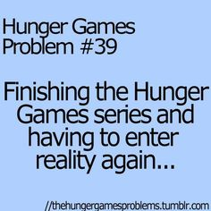 Hunger Games problems Finishing the Hunger Games series and having to enter reality again Or...just start over. :)