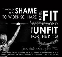 """""""While physical training has some value, training in holy living is useful for everything. It has promise for this life now and the life to come.""""  {1Timothy 4:8}"""