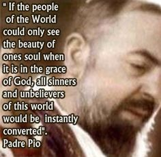"""St. Padre Pio - """"If people of the World could only see the beauty of one's soul when it is in the grace of God..."""""""