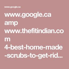 www.google.ca amp www.thefitindian.com 4-best-home-made-scrubs-to-get-rid-of-cracked-heels amp