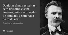 Odeio as almas estreitas, sem bálsamo e sem veneno, feitas sem nada de bondade e sem nada de maldade. — Friedrich Nietzsche