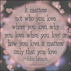 It matters not who you love, where you love, when you love or how you love. It matters only that you love - John Lennon Love John Lennon, John Lennon Quotes, Who You Love, Just Love, Just In Case, Great Quotes, Quotes To Live By, Inspirational Quotes, Meaningful Quotes