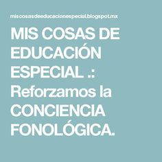 MIS COSAS DE EDUCACIÓN ESPECIAL .: Reforzamos la CONCIENCIA FONOLÓGICA.