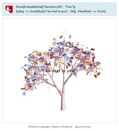 """Show[ExampleData[{""""Geometry3D"""", """"Tree""""}],   Epilog -> Inset[Style[""""I be-leaf in you!"""", 20]], ViewPoint -> Front]"""