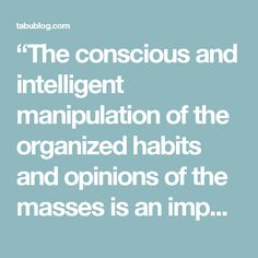 """""""The conscious and intelligent manipulation of the organized habits and opinions of the masses is an important element in democratic society. Those who manipulate this unseen mechanism of society constitute an invisible government which is the true ruling power of our country… We are governed, our minds are molded, our tastes formed, our ideas suggested, largely by men we have never heard of."""" – Edward Bernays (""""the father of public relations""""), Propaganda, 1928  (note that Bernays' book…"""