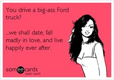 You drive a big-ass Ford Truck? ...we shall date, fall madly in love, and live happily ever after.