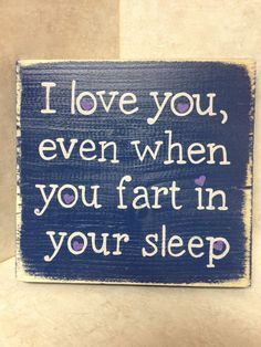 I love you even when you fart in your sleep sign - @Emily Schoenfeld Schoenfeld Schoenfeld VanderDuim