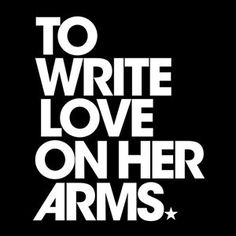 To Write Love On Her Arms:  To Write Love on Her Arms is a non-profit movement dedicated to presenting hope and finding help for people struggling with depression, addiction, self-injury, and suicide. TWLOHA exists to encourage, inform, inspire, and also to invest directly into treatment and recovery.