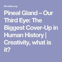 Pineal Gland – Our Third Eye: The Biggest Cover-Up in Human History | Creativity, what is it?