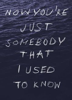 Now you're just somebody that I use to know