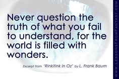 """""""Never question the truth of what you fail to understand, for the world is filled with wonders."""" (From 'Rinkitink in Oz' by L. Frank Baum) 