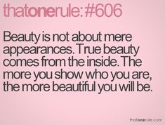 Beauty is not about mere appearances. True beauty comes from the inside. The more you show who you are, the more beautiful you will be.
